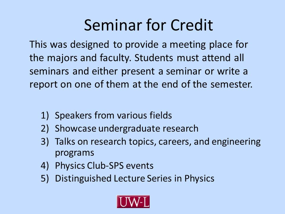 Seminar for Credit This was designed to provide a meeting place for the majors and faculty. Students must attend all seminars and either present a sem