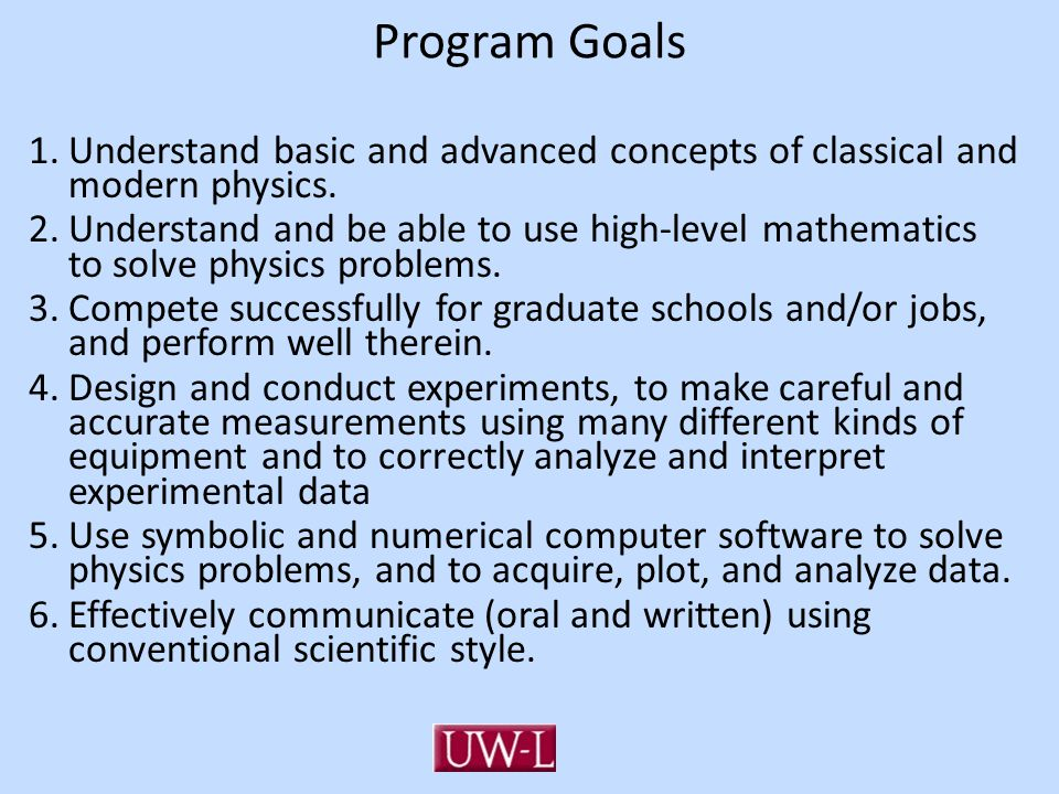 Program Goals 1.Understand basic and advanced concepts of classical and modern physics. 2.Understand and be able to use high-level mathematics to solv