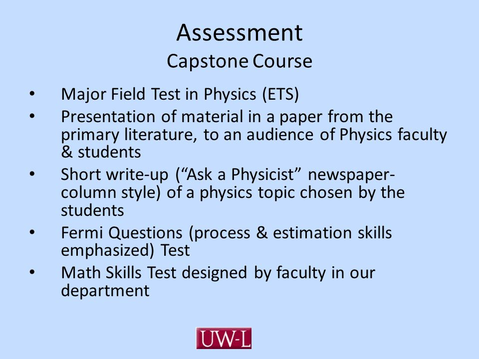 Assessment Capstone Course Major Field Test in Physics (ETS) Presentation of material in a paper from the primary literature, to an audience of Physics faculty & students Short write-up ( Ask a Physicist newspaper- column style) of a physics topic chosen by the students Fermi Questions (process & estimation skills emphasized) Test Math Skills Test designed by faculty in our department