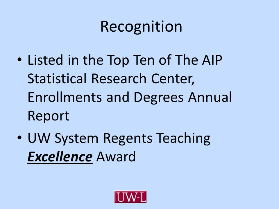 Recognition Listed in the Top Ten of The AIP Statistical Research Center, Enrollments and Degrees Annual Report UW System Regents Teaching Excellence Award