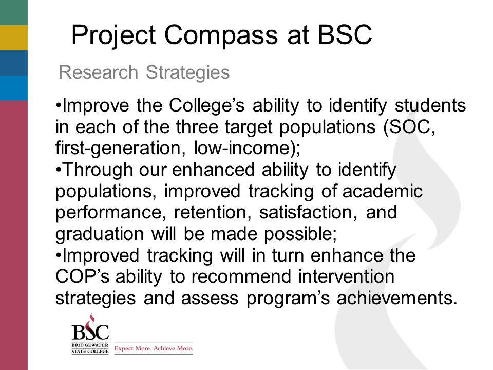 Project Compass at BSC Research Strategies Improve the College's ability to identify students in each of the three target populations (SOC, first-generation, low-income); Through our enhanced ability to identify populations, improved tracking of academic performance, retention, satisfaction, and graduation will be made possible; Improved tracking will in turn enhance the COP's ability to recommend intervention strategies and assess program's achievements.