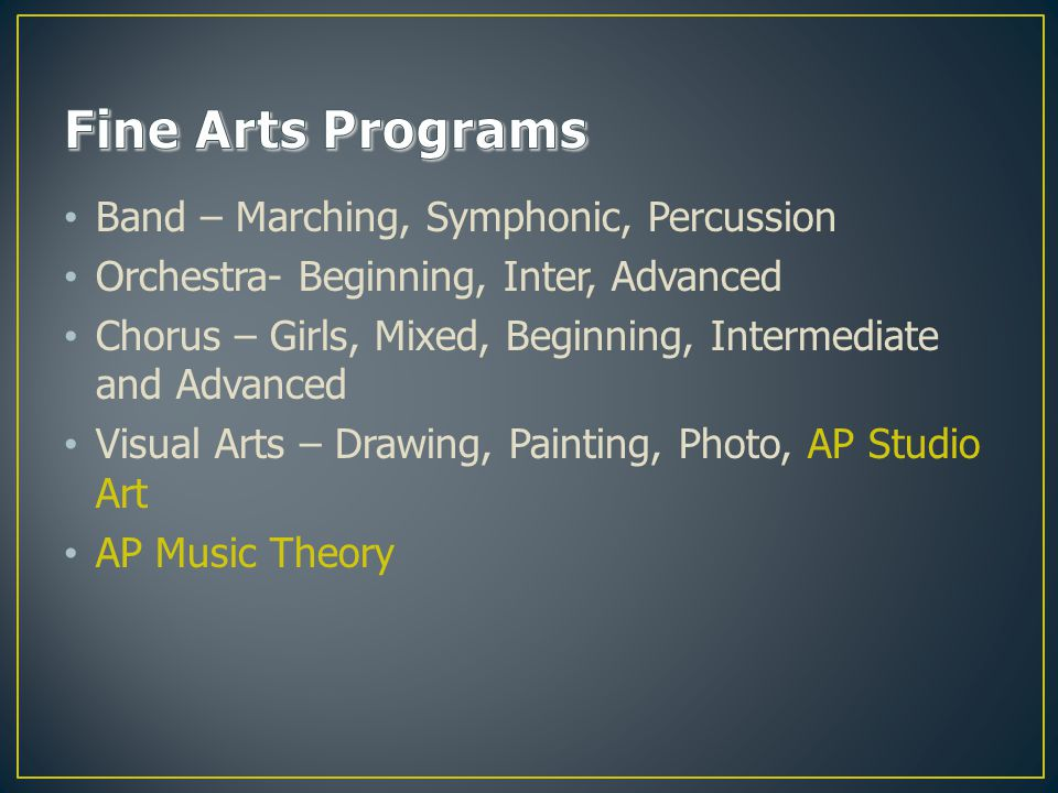 Band – Marching, Symphonic, Percussion Orchestra- Beginning, Inter, Advanced Chorus – Girls, Mixed, Beginning, Intermediate and Advanced Visual Arts – Drawing, Painting, Photo, AP Studio Art AP Music Theory