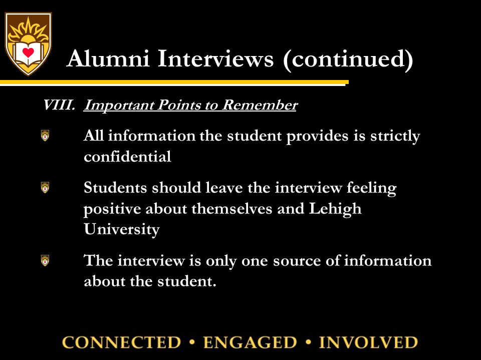 Alumni Interviews (continued) VIII.Important Points to Remember All information the student provides is strictly confidential Students should leave the interview feeling positive about themselves and Lehigh University The interview is only one source of information about the student.