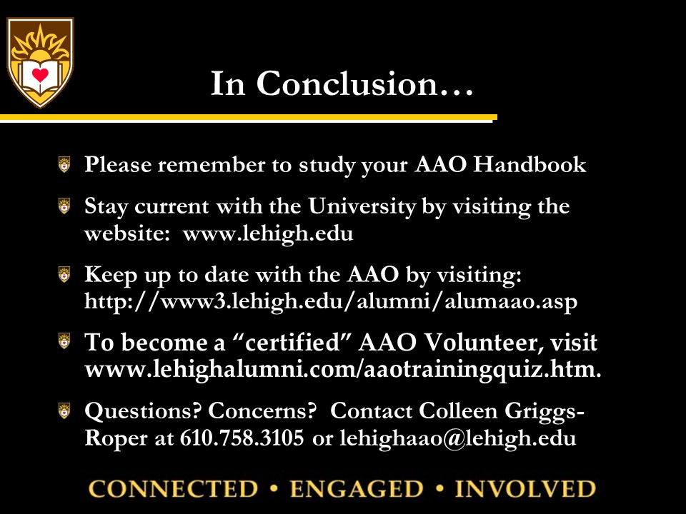 In Conclusion… Please remember to study your AAO Handbook Stay current with the University by visiting the website: www.lehigh.edu Keep up to date with the AAO by visiting: http://www3.lehigh.edu/alumni/alumaao.asp To become a certified AAO Volunteer, visit www.lehighalumni.com/aaotrainingquiz.htm.