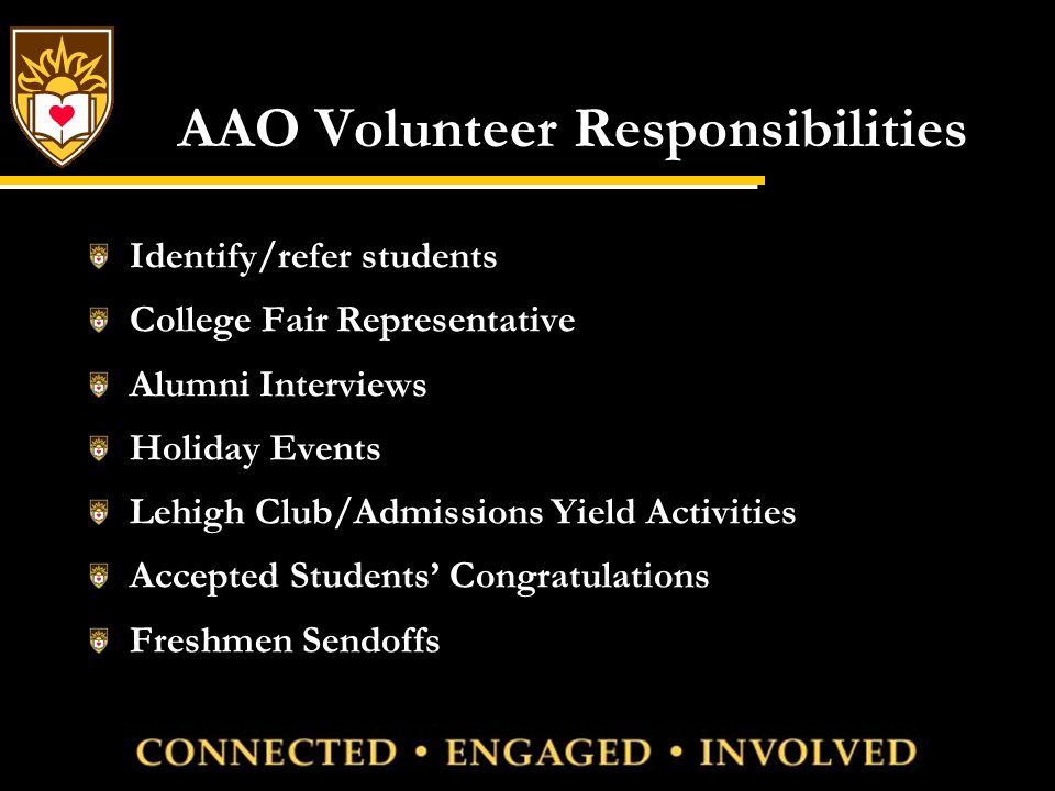 AAO Volunteer Responsibilities Identify/refer students College Fair Representative Alumni Interviews Holiday Events Lehigh Club/Admissions Yield Activities Accepted Students' Congratulations Freshmen Sendoffs