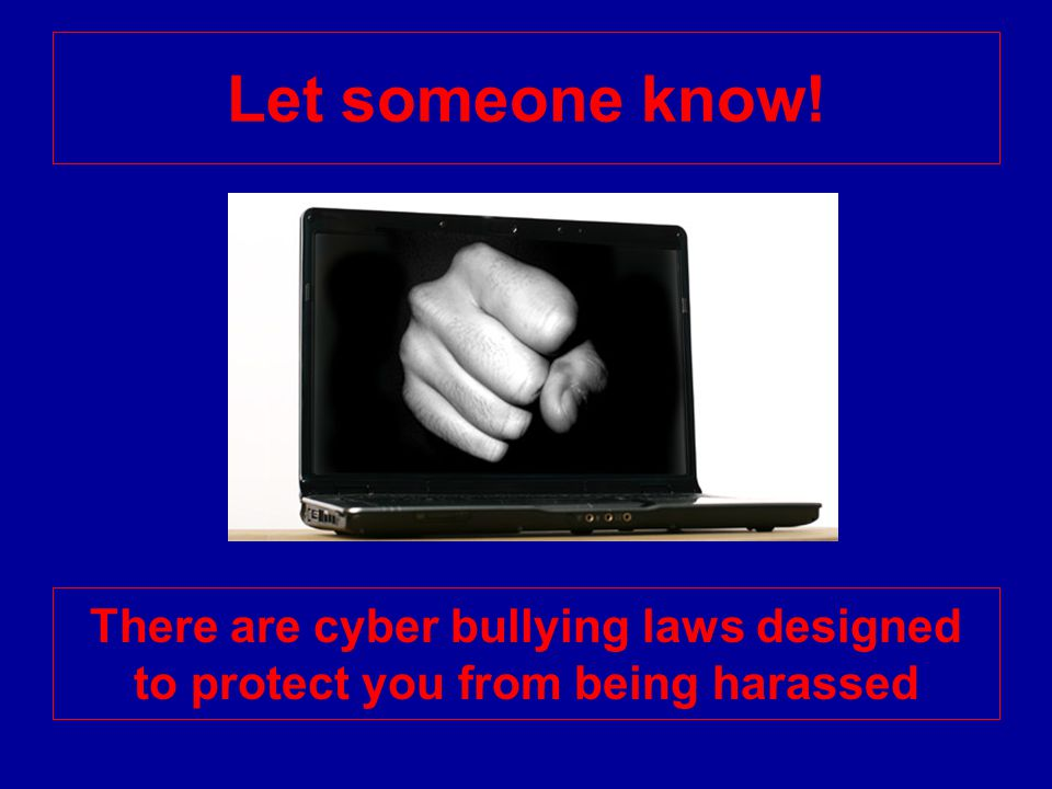 Let someone know! There are cyber bullying laws designed to protect you from being harassed