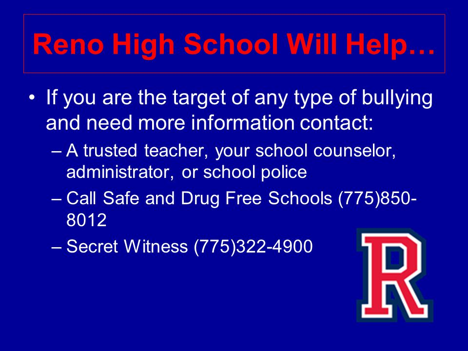 Reno High School Will Help… If you are the target of any type of bullying and need more information contact: –A trusted teacher, your school counselor, administrator, or school police –Call Safe and Drug Free Schools (775) –Secret Witness (775)