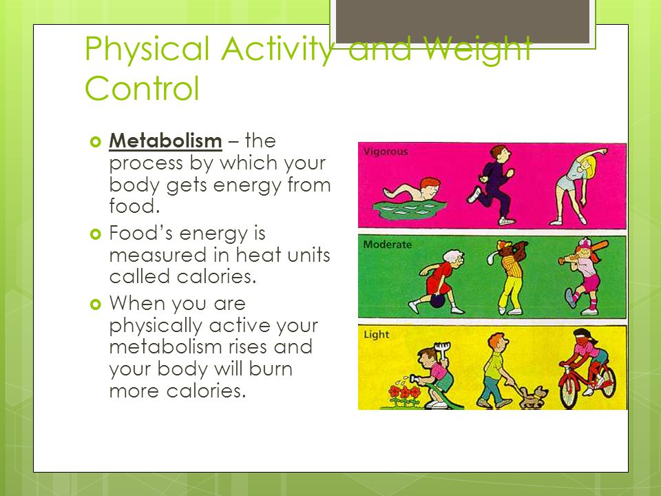 Physical Activity and Weight Control  Metabolism – the process by which your body gets energy from food.