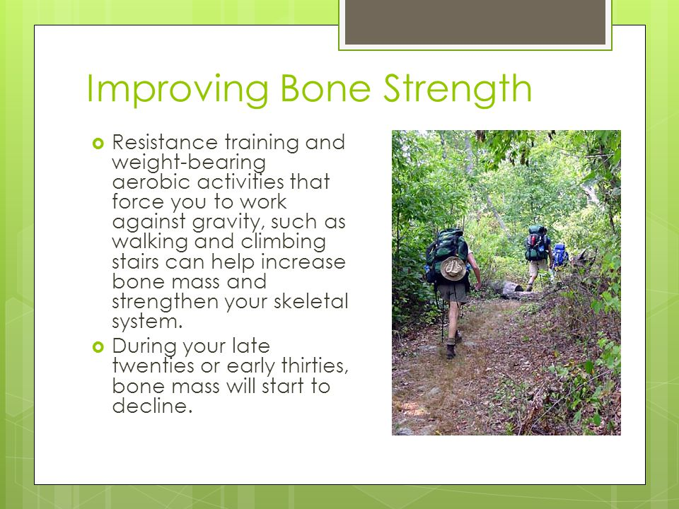 Improving Bone Strength  Resistance training and weight-bearing aerobic activities that force you to work against gravity, such as walking and climbing stairs can help increase bone mass and strengthen your skeletal system.