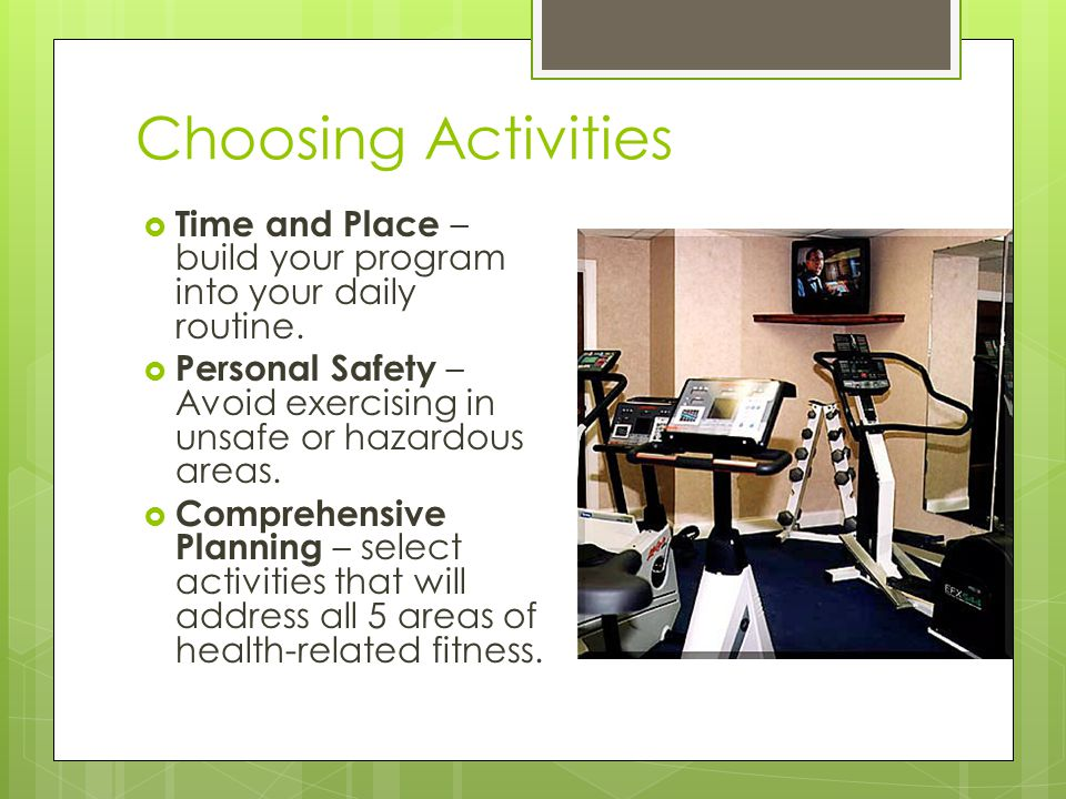 Choosing Activities  Time and Place – build your program into your daily routine.