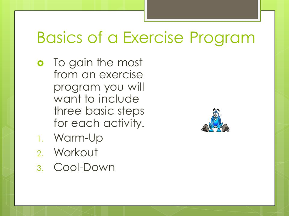 Basics of a Exercise Program  To gain the most from an exercise program you will want to include three basic steps for each activity.