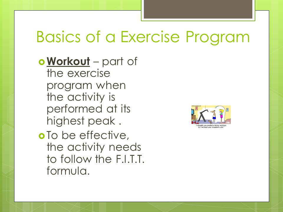 Basics of a Exercise Program  Workout – part of the exercise program when the activity is performed at its highest peak.