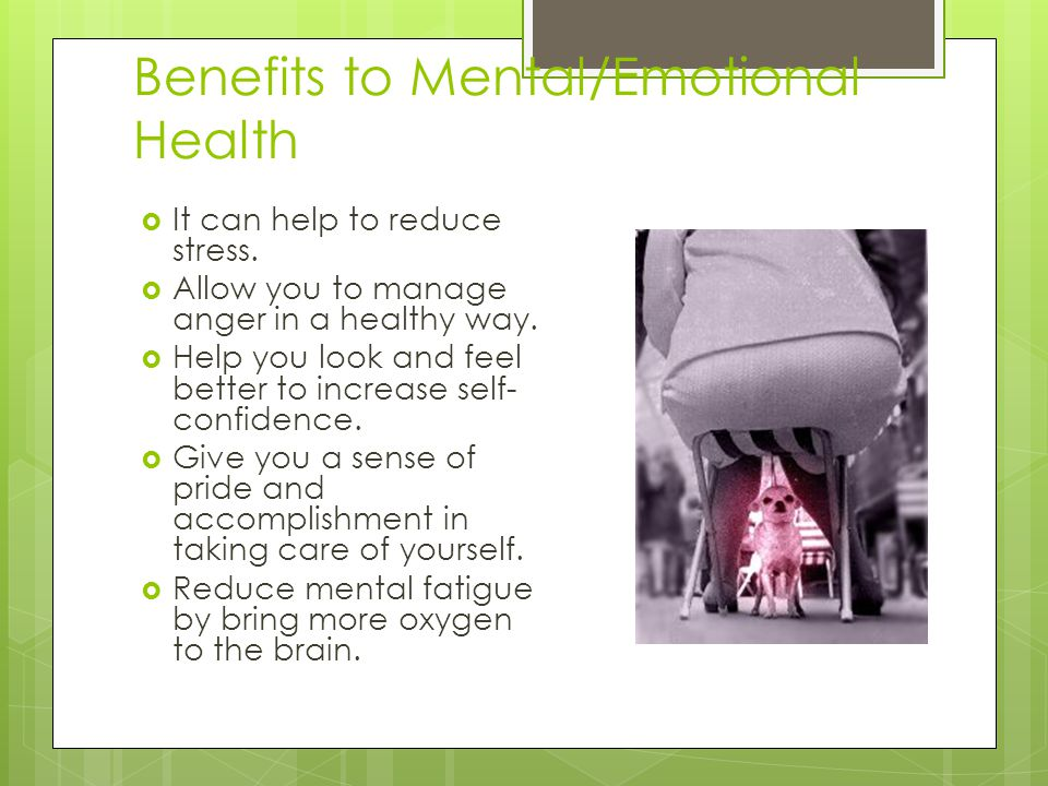 Benefits to Mental/Emotional Health  It can help to reduce stress.