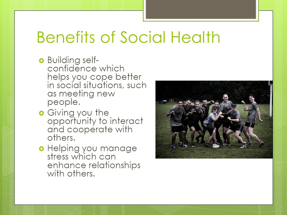 Benefits of Social Health  Building self- confidence which helps you cope better in social situations, such as meeting new people.