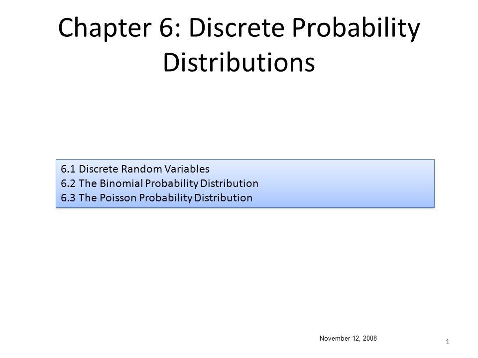 1 Chapter 6: Discrete Probability Distributions 6.1 Discrete Random Variables 6.2 The Binomial Probability Distribution 6.3 The Poisson Probability Di