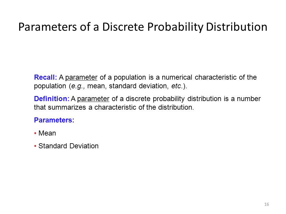 16 Parameters of a Discrete Probability Distribution Recall: A parameter of a population is a numerical characteristic of the population (e.g., mean,
