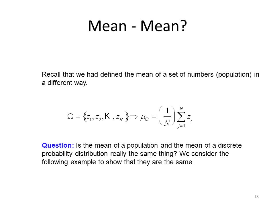 18 Mean - Mean? Recall that we had defined the mean of a set of numbers (population) in a different way. Question: Is the mean of a population and the