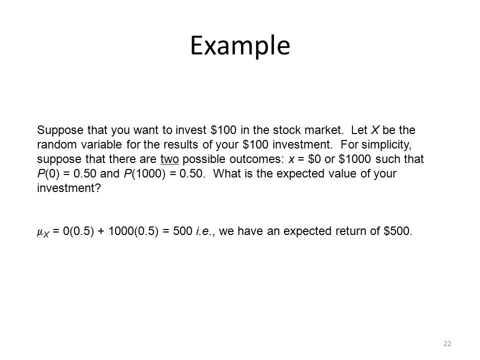22 Example Suppose that you want to invest $100 in the stock market. Let X be the random variable for the results of your $100 investment. For simplic