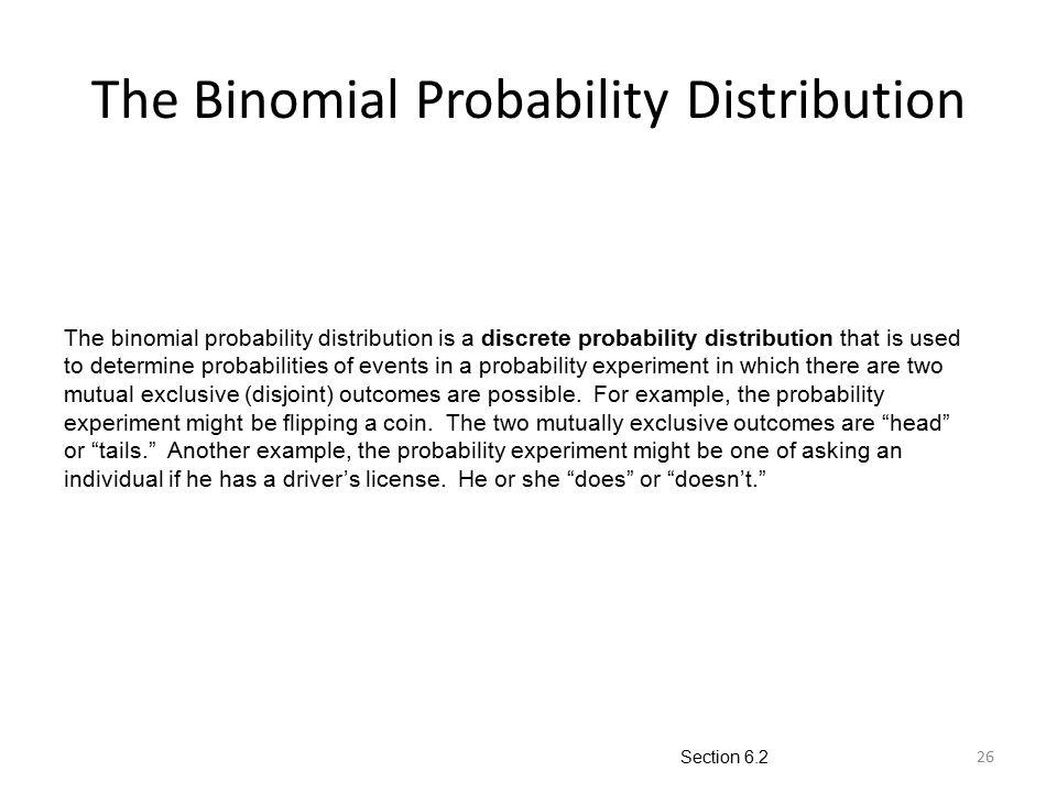 26 The Binomial Probability Distribution The binomial probability distribution is a discrete probability distribution that is used to determine probab
