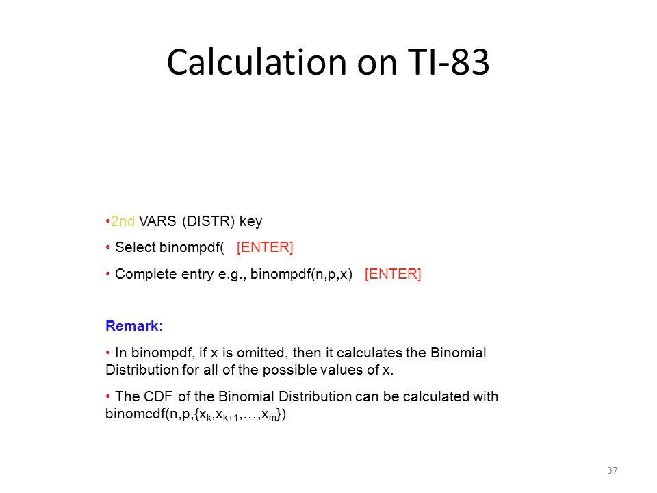 37 Calculation on TI-83 2nd VARS (DISTR) key Select binompdf( [ENTER] Complete entry e.g., binompdf(n,p,x) [ENTER] Remark: In binompdf, if x is omitte