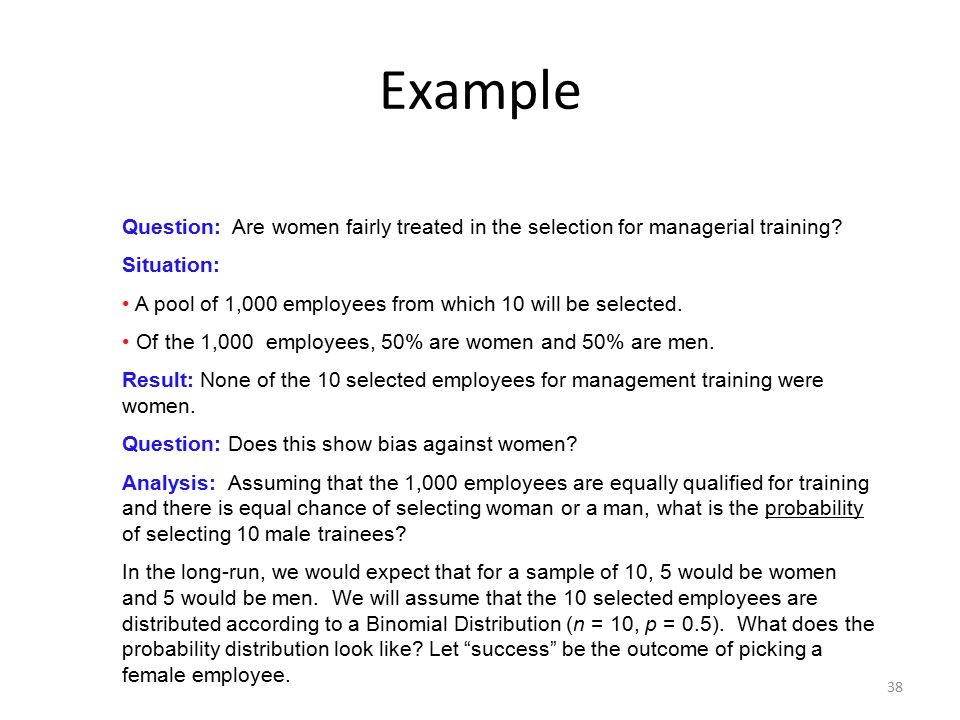 38 Example Question: Are women fairly treated in the selection for managerial training? Situation: A pool of 1,000 employees from which 10 will be sel
