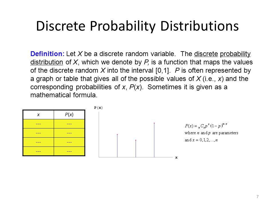 7 Discrete Probability Distributions Definition: Let X be a discrete random variable. The discrete probability distribution of X, which we denote by P