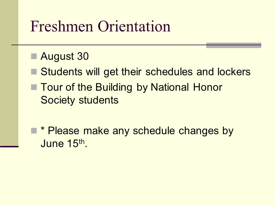 Freshmen Orientation August 30 Students will get their schedules and lockers Tour of the Building by National Honor Society students * Please make any schedule changes by June 15 th.