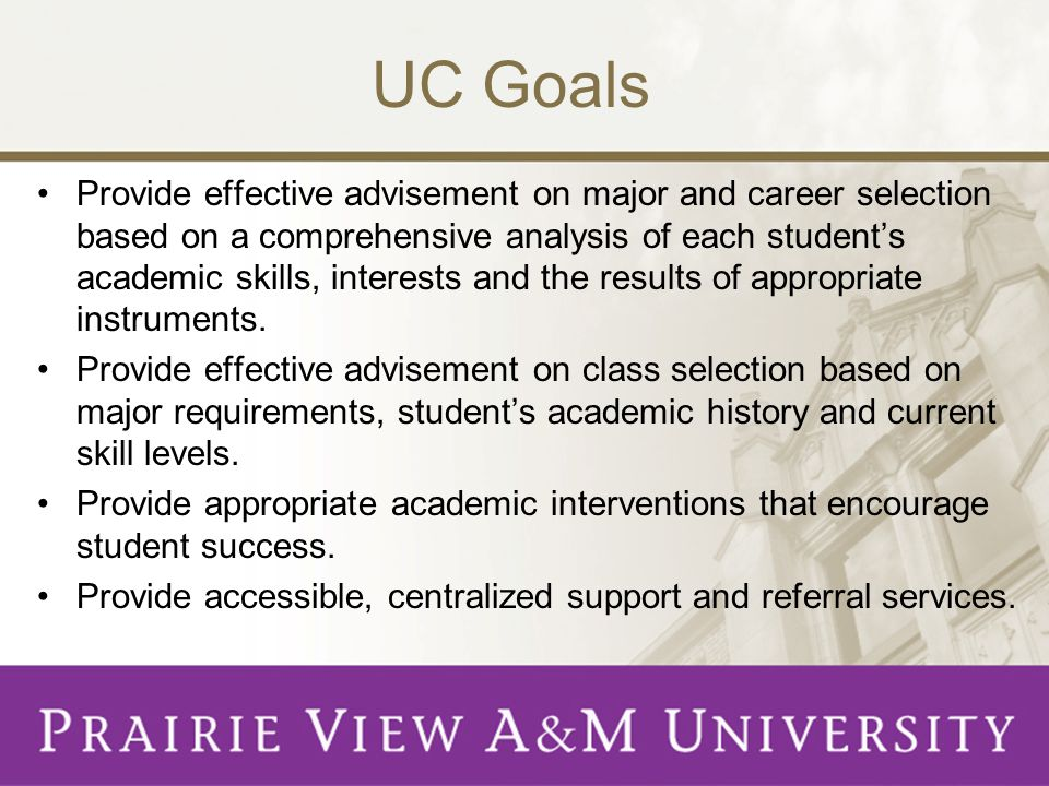 UC Goals Provide effective advisement on major and career selection based on a comprehensive analysis of each student's academic skills, interests and the results of appropriate instruments.