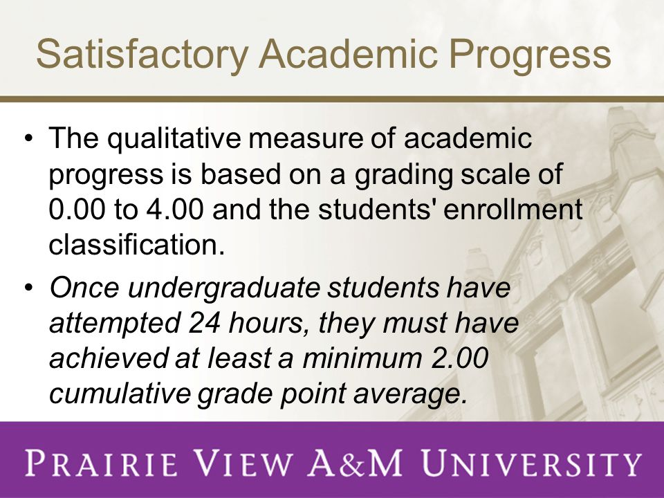Satisfactory Academic Progress The qualitative measure of academic progress is based on a grading scale of 0.00 to 4.00 and the students enrollment classification.