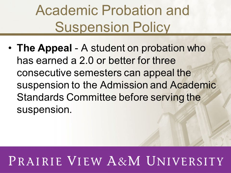 Academic Probation and Suspension Policy The Appeal - A student on probation who has earned a 2.0 or better for three consecutive semesters can appeal the suspension to the Admission and Academic Standards Committee before serving the suspension.