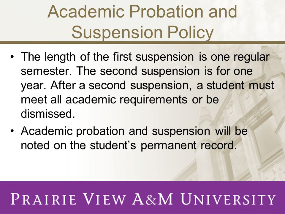 Academic Probation and Suspension Policy The length of the first suspension is one regular semester.