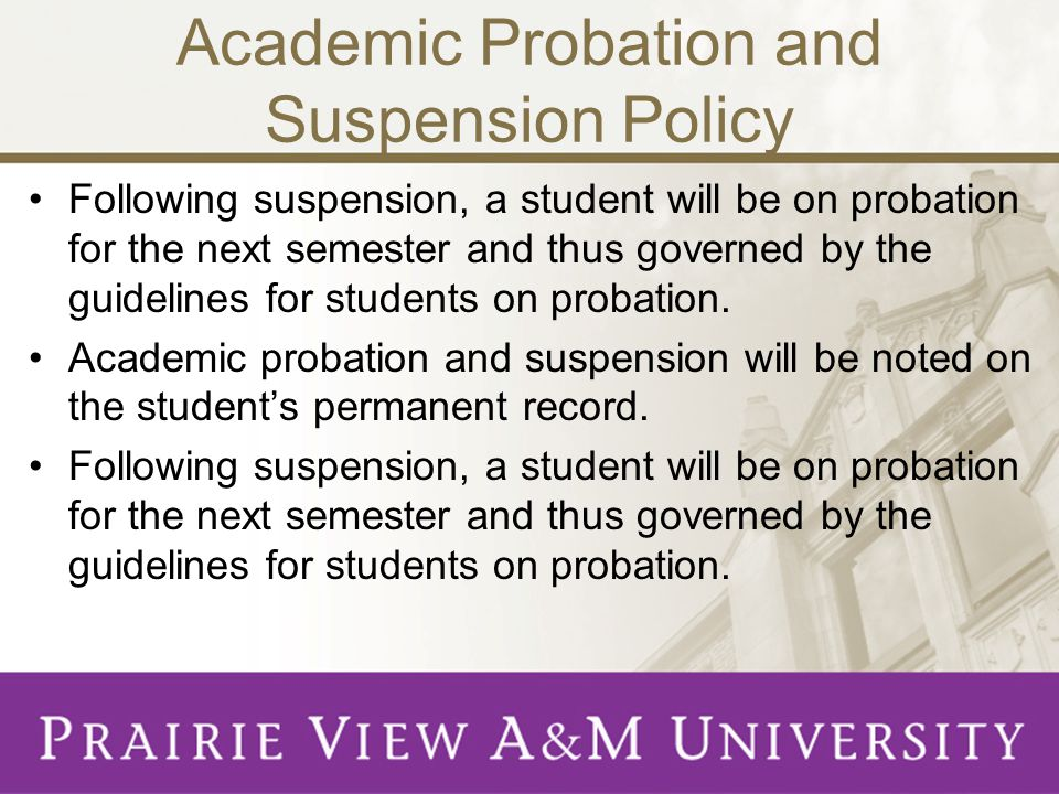 Academic Probation and Suspension Policy Following suspension, a student will be on probation for the next semester and thus governed by the guidelines for students on probation.