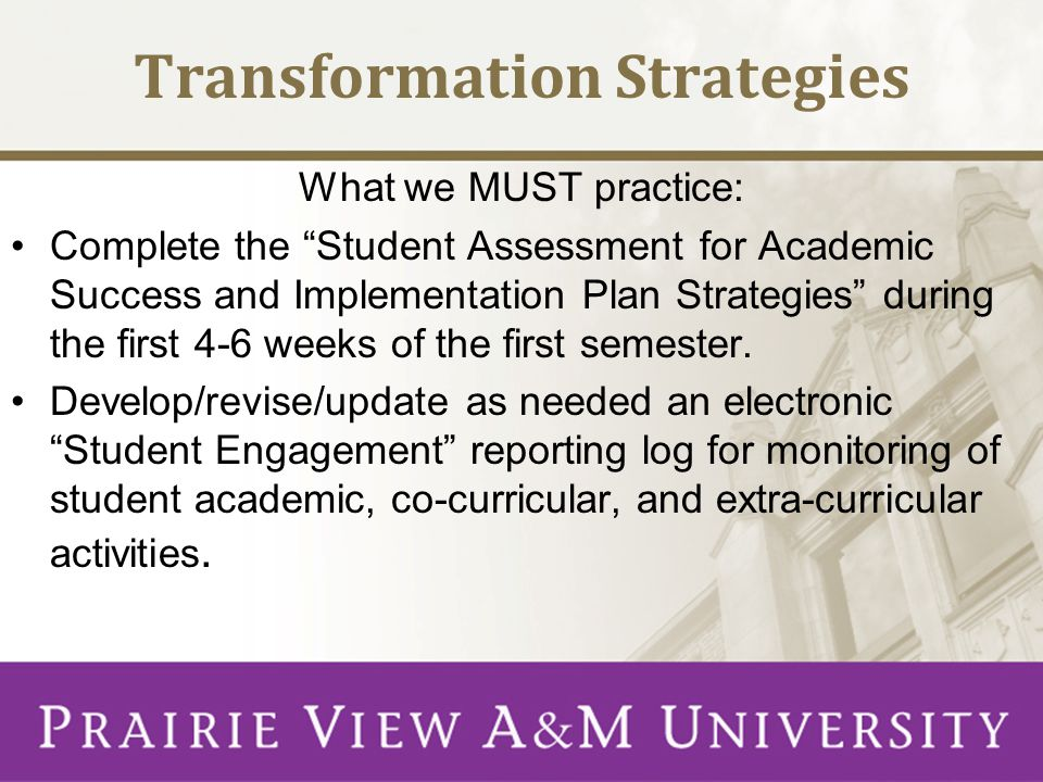 Transformation Strategies What we MUST practice: Complete the Student Assessment for Academic Success and Implementation Plan Strategies during the first 4-6 weeks of the first semester.