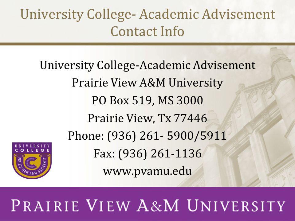 University College- Academic Advisement Contact Info University College-Academic Advisement Prairie View A&M University PO Box 519, MS 3000 Prairie View, Tx 77446 Phone: (936) 261- 5900/5911 Fax: (936) 261-1136 www.pvamu.edu