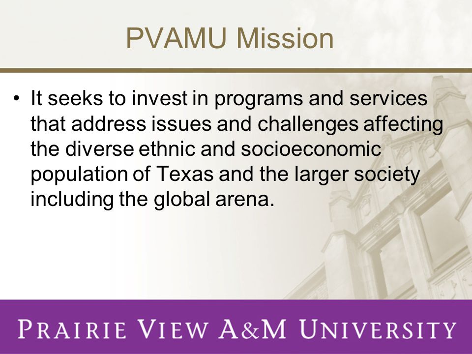 PVAMU Mission The university seeks to provide a high quality educational experience for students who, upon completion of the bachelors, masters, or doctoral degrees, possess self- sufficiency and professional competence.