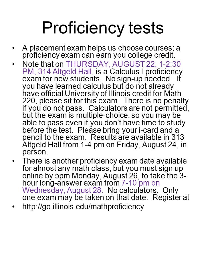 Proficiency tests A placement exam helps us choose courses; a proficiency exam can earn you college credit. Note that on THURSDAY, AUGUST 22, 1-2:30 P