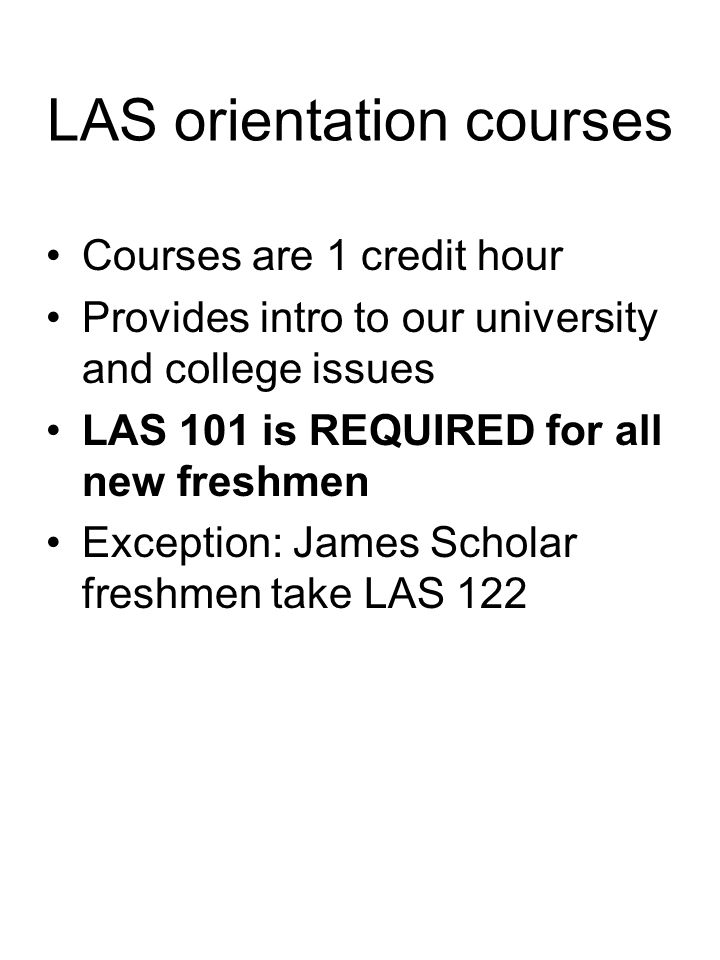 LAS orientation courses Courses are 1 credit hour Provides intro to our university and college issues LAS 101 is REQUIRED for all new freshmen Excepti