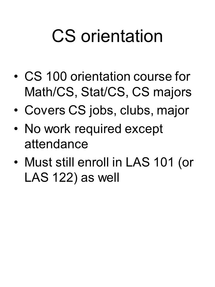 CS orientation CS 100 orientation course for Math/CS, Stat/CS, CS majors Covers CS jobs, clubs, major No work required except attendance Must still enroll in LAS 101 (or LAS 122) as well