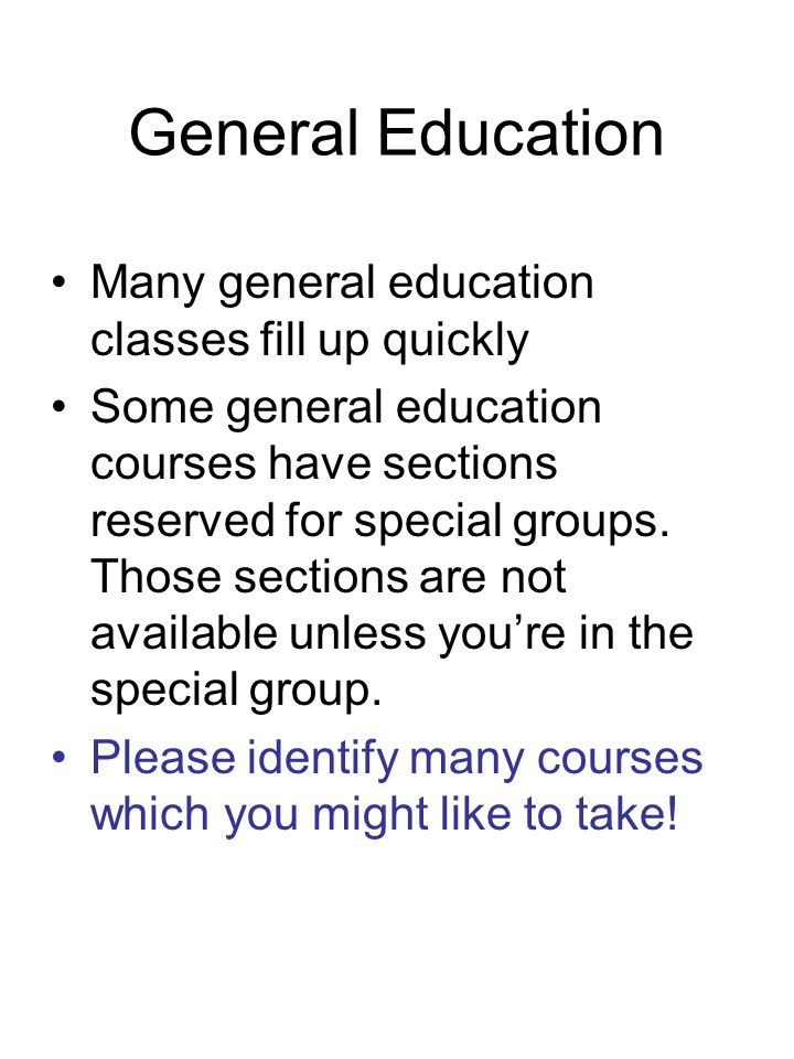 General Education Many general education classes fill up quickly Some general education courses have sections reserved for special groups.