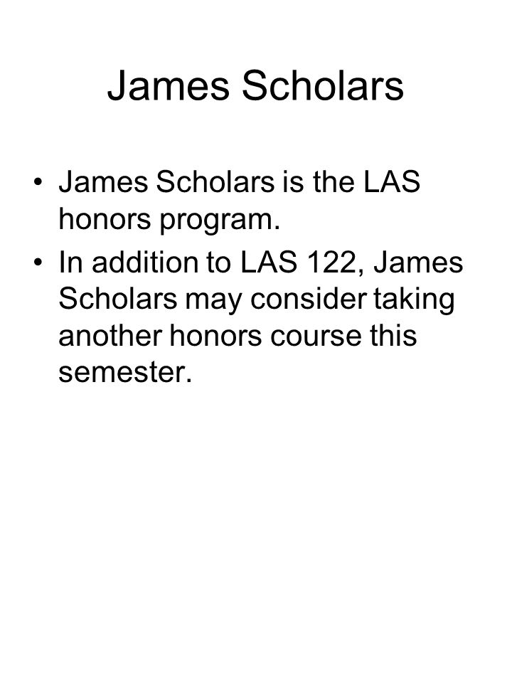 James Scholars James Scholars is the LAS honors program. In addition to LAS 122, James Scholars may consider taking another honors course this semeste
