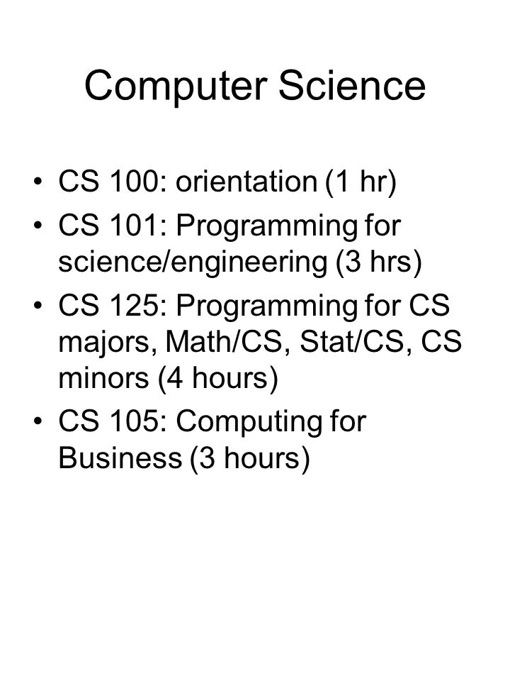Computer Science CS 100: orientation (1 hr) CS 101: Programming for science/engineering (3 hrs) CS 125: Programming for CS majors, Math/CS, Stat/CS, CS minors (4 hours) CS 105: Computing for Business (3 hours)