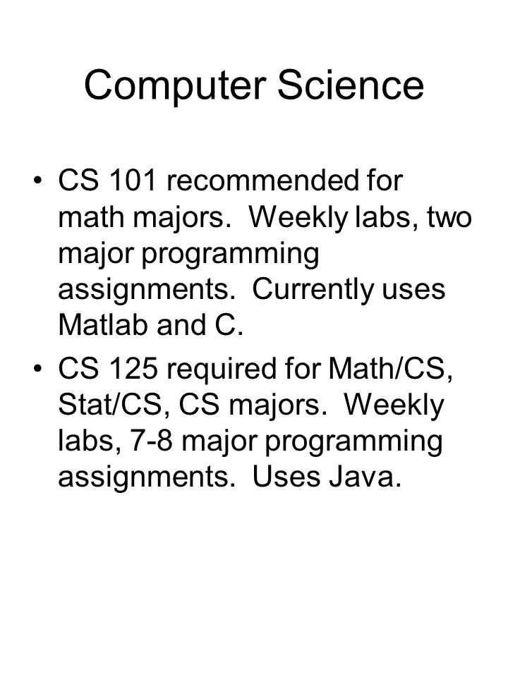 Computer Science CS 101 recommended for math majors. Weekly labs, two major programming assignments. Currently uses Matlab and C. CS 125 required for