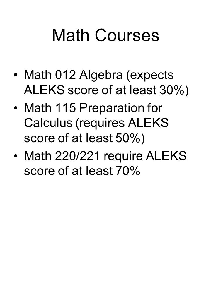 Math Courses Math 012 Algebra (expects ALEKS score of at least 30%) Math 115 Preparation for Calculus (requires ALEKS score of at least 50%) Math 220/221 require ALEKS score of at least 70%