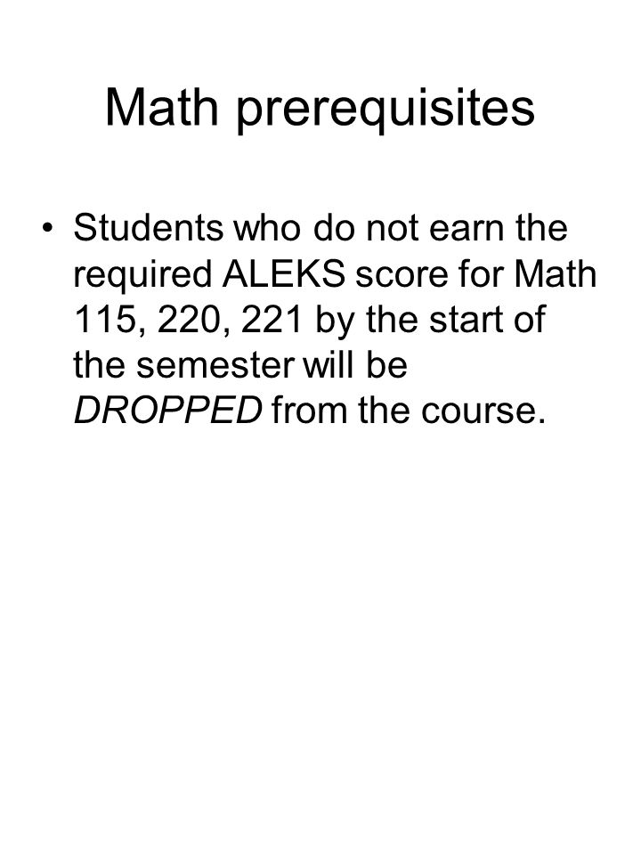 Math prerequisites Students who do not earn the required ALEKS score for Math 115, 220, 221 by the start of the semester will be DROPPED from the cour