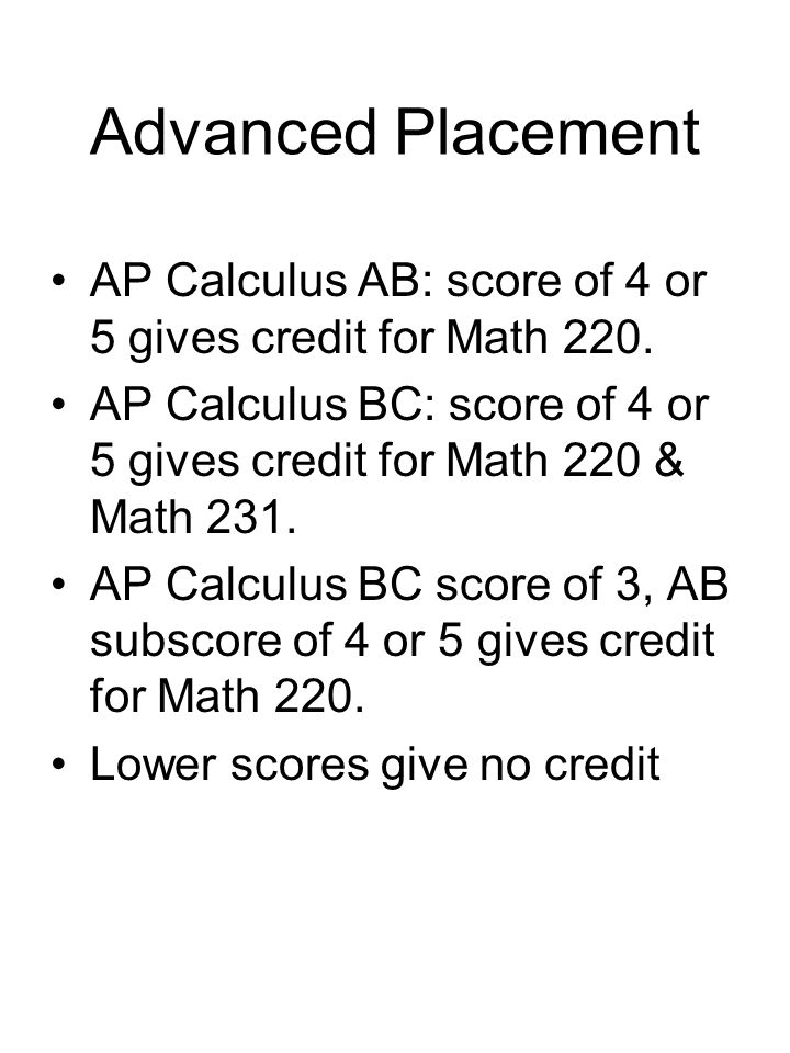 Advanced Placement AP Calculus AB: score of 4 or 5 gives credit for Math 220.