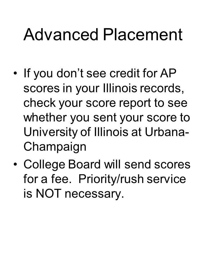Advanced Placement If you don't see credit for AP scores in your Illinois records, check your score report to see whether you sent your score to University of Illinois at Urbana- Champaign College Board will send scores for a fee.