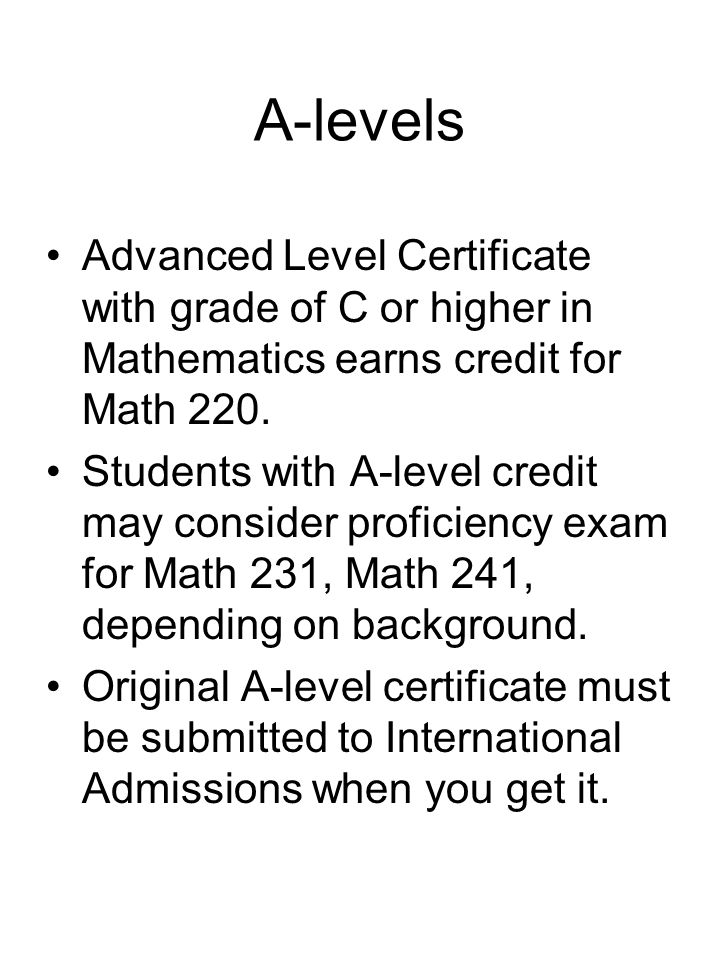 A-levels Advanced Level Certificate with grade of C or higher in Mathematics earns credit for Math 220.