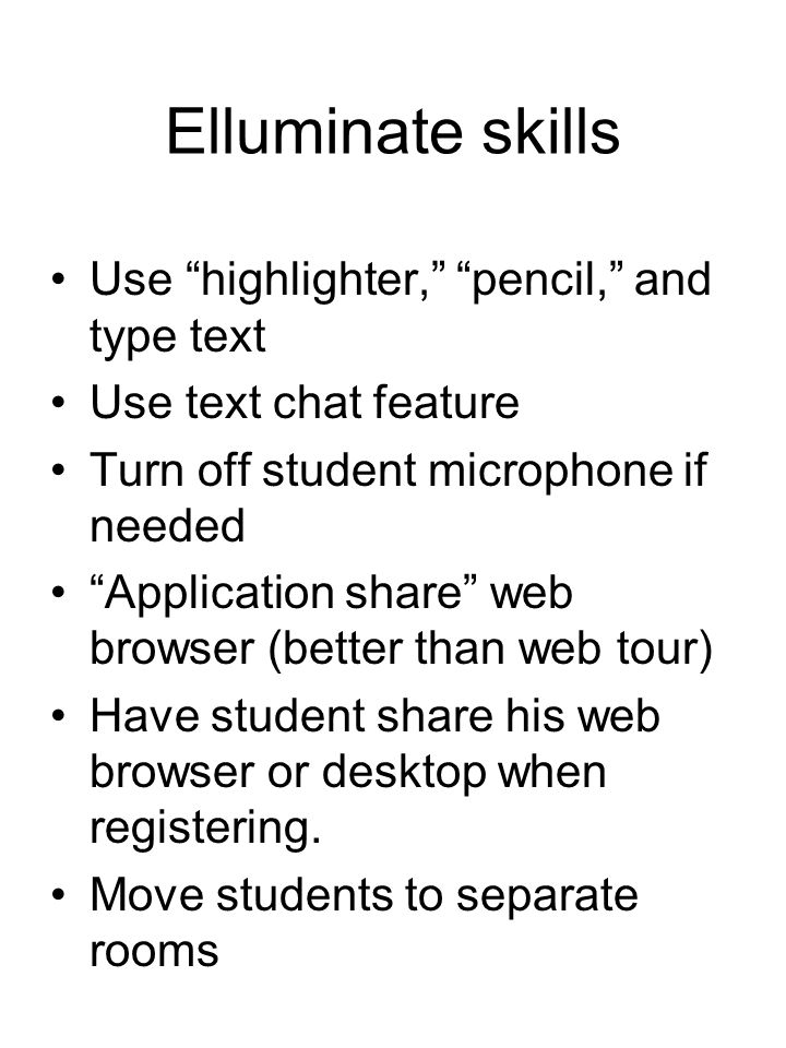Elluminate skills Use highlighter, pencil, and type text Use text chat feature Turn off student microphone if needed Application share web browser (better than web tour) Have student share his web browser or desktop when registering.