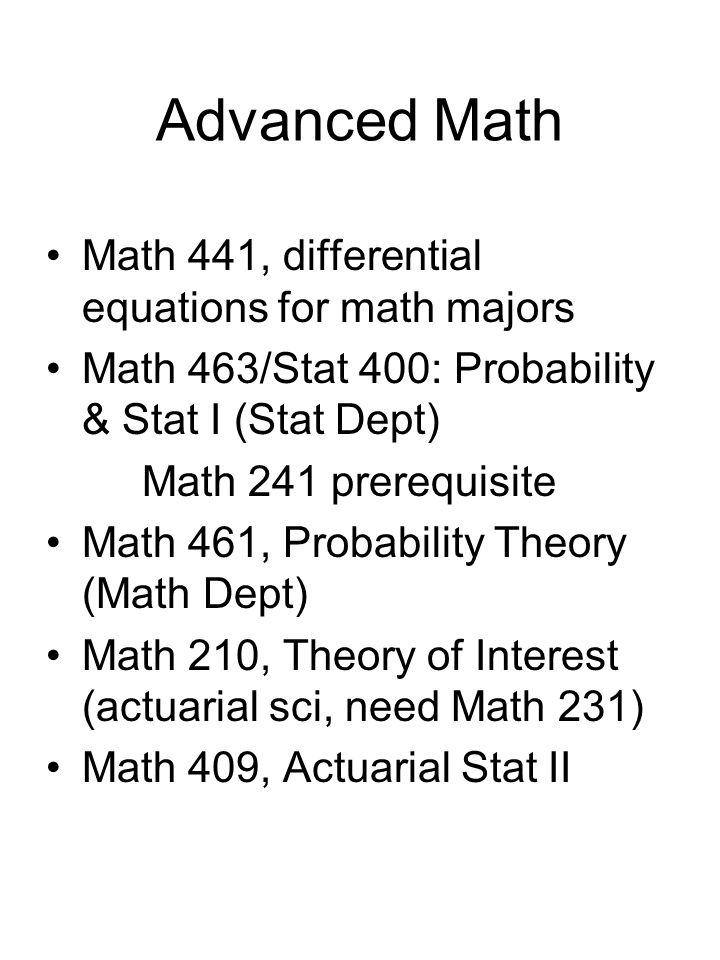 Advanced Math Math 441, differential equations for math majors Math 463/Stat 400: Probability & Stat I (Stat Dept) Math 241 prerequisite Math 461, Probability Theory (Math Dept) Math 210, Theory of Interest (actuarial sci, need Math 231) Math 409, Actuarial Stat II