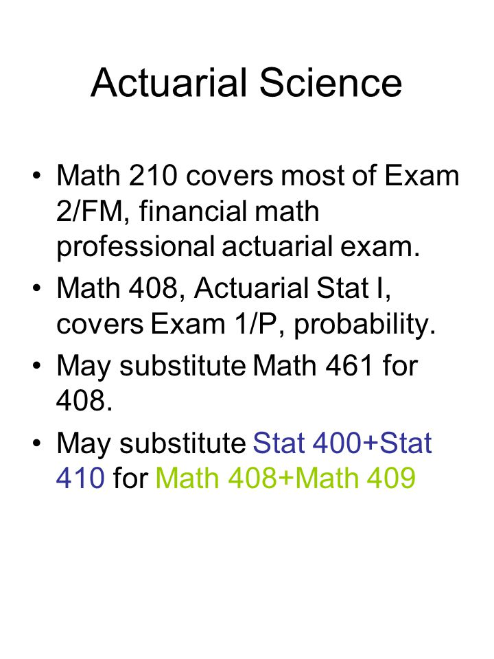 Actuarial Science Math 210 covers most of Exam 2/FM, financial math professional actuarial exam. Math 408, Actuarial Stat I, covers Exam 1/P, probabil